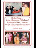 Dallas Celebrity in the Glamorous 1980s Era of Ronald and Nancy Reagan: When Dallas Leaders Hosted Queen Elizabeth, Elizabeth Taylor, and Hundreds of