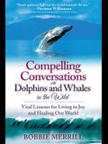 Compelling Conversations with Dolphins and Whales in the Wild: Vital Lessons for Living in Joy and Healing our World