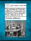 The Writings of Thomas Jefferson / Collected and Edited by Paul Leicester Ford. Volume 4 of 10
