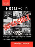 Project: Impossible - How the Great Leaders of History Identified, Solved and Accomplished the Seemingly Impossible -- And How