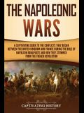 The Napoleonic Wars: A Captivating Guide to the Conflicts That Began Between the United Kingdom and France During the Rule of Napoleon Bona