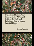 Decorate and Furnish Your Home in Style - A Pictorial Guide to the Tools and Techniques Used to Make a Beautiful Home