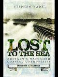 Lost to the Sea: Britain's Vanished Coastal Communities: Norfolk and Suffolk