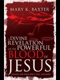 A Divine Revelation of the Powerful Blood of Jesus: Healing for Your Spirit, Soul, and Body