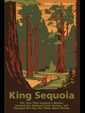 King Sequoia: The Tree That Inspired a Nation, Created Our National Park System, and Changed the Way We Think about Nature