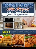Instant Vortex Air Fryer Oven Cookbook for Beginners: 200+ Affordable and Delicious Air Fryer Oven Recipes to Air Fry, Roast, Broil, Bake, Reheat, Deh