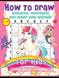 How to Draw Unicorns, Mermaids and Other Cute Animals for Kids: The Step by Step Drawing Book for Kids to Learn to Draw Unicorns, Mermaids and Their M