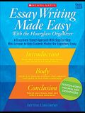 Essay Writing Made Easy With the Hourglass Organizer: A Classroom-Tested Approach With Step-by-Step Mini-Lessons to Help Students Master Essay Writing