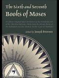 The Sixth and Seventh Books of Moses: Or Moses' Magical Spirit-Art Known as the Wonderful Arts of the Old Wise Hebrews, Taken from the Mosaic Books of