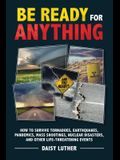 Be Ready for Anything: How to Survive Tornadoes, Earthquakes, Pandemics, Mass Shootings, Nuclear Disasters, and Other Life-Threatening Events