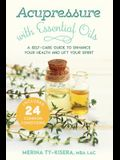 Acupressure with Essential Oils: A Self-Care Guide to Enhance Your Health and Lift Your Spirit--Includes 24 Common Conditions