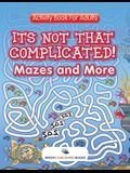 Its Not That Complicated! Mazes and More: Activity Book For Adults