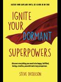 Ignite Your Dormant Superpowers: Discover everything you need to be happy, fulfilled, loving, creative, peaceful and crazy prosperous