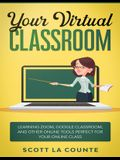 Your Virtual Classroom: Learning Zoom, Google Classroom, and Other Online Tools Perfect For Your Online Class