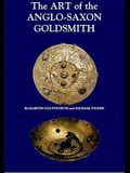 The Art of the Anglo-Saxon Goldsmith: Fine Metalwork in Anglo-Saxon England: Its Practice and Practitioners
