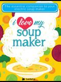 I Love My Soupmaker: The Only Soup Machine Recipe Book You'll Ever Need