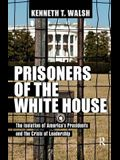 Prisoners of the White House: The Isolation of America's Presidents and the Crisis of Leadership