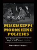 Mississippi Moonshine Politics: : How Bootleggers & the Law Kept a Dry State Soaked
