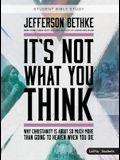 It's Not What You Think - Teen Bible Study Book: Why Christianity Is about So Much More Than Going to Heaven When You Die