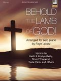 Behold the Lamb of God!: Hymns by Keith & Kristyn Getty, Stuart Townend, Twila Paris, and Others