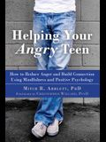 Helping Your Angry Teen: How to Reduce Anger and Build Connection Using Mindfulness and Positive Psychology