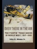 Over There in the Air: The Fightin' Texas Aggies in World War I, 1917-1918