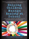 Helping Children Manage Anxiety at School: A Guide for Parents and Educators In Supporting the Positive Mental Health of Children in Schools