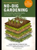 The Complete Guide to No-Dig Gardening: Grow Beautiful Vegetables, Herbs, and Flowers - The Easy Way! Layer Your Way to Healthy Soil-Eliminate Tilling