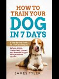 How to Train your Dog in 7 Days: A Step-by-Step Guide To Teach your Dog to: Behave, Listen, Understand, Interact and Have the Dog you Always Wanted to
