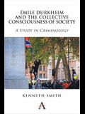 Emile Durkheim and the Collective Consciousness of Society: A Study in Criminology