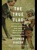 The True Flag: Theodore Roosevelt, Mark Twain, and the Birth of American Empire