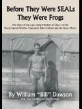 Before They Were SEALs They Were Frogs: The Story of the Last Living Member of Class 1 of the Naval Special Warfare Operators Who Evolved into the Nav