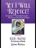 Yet I Will Rejoice: The Testimonies of Five Bible Personalities Who Survived in Times of Doom and Despair: Book One: God Alone, The Testim