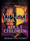 Violent Prayer for Your Adult Children: Powerful, Effectual, Fervent, Steadfast and Relentless, Fearless, Unwavering and Violent Prayer for Your Adult