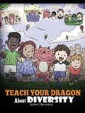 Teach Your Dragon About Diversity: Train Your Dragon To Respect Diversity. A Cute Children Story To Teach Kids About Diversity and Differences.