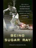 Being Sugar Ray: The Life of Sugar Ray Robinson, America's Greatest Boxer and the First Celebrity Athlete