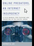 Online Predators, an Internet Insurgency: A Field Manual for Teaching and Parenting in the Digital Arena