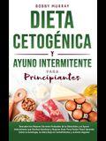 Dieta Cetogénica y Ayuno Intermitente Para Principiantes: Descubre los mejores secretos probados de la Dieta Keto y el Ayuno Intermitente que Muchos H