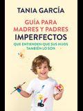 Guía Para Madres Y Padres Imperfectos Que Saben Que Sus Hijos También Lo Son / Guide for Imperfect Parentswho Know Their Children Are Too