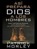 Así Prepara Dios a Los Hombres: Diez Historias Épicas, Diez Principios, Una Gran Promesa Para Tu Vida
