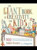 The Giant Book of Creativity for Kids: 500 Activities to Encourage Creativity in Kids Ages 2 to 12--Play, Pretend, Draw, Dance, Sing, Write, Build, Ti