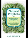 Natural Prophets: From Health Foods to Whole Foods--How the Pioneers of the Industry Changed the W Ay We Eat and Reshaped American Busin