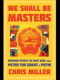 We Shall Be Masters: Russian Pivots to East Asia from Peter the Great to Putin