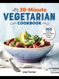 The 30-Minute Vegetarian Cookbook: 100 Healthy, Delicious Meals for Busy People