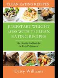 Clean Eating Recipes: Jumpstart Weight Loss with 70 Clean Eating Recipes: The Healthy Cookbook for the Busy Professional
