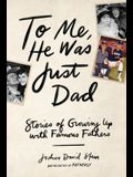 To Me, He Was Just Dad: Stories of Growing Up with Famous Fathers