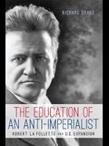 The Education of an Anti-Imperialist: Robert La Follette and U.S. Expansion (Studies in American Thought and Culture)