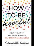 How to Be Hopeful: An Inspirational Guide to Ignite a Life Full of Hope, Happiness, and Compassion for Yourself and Our Future