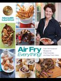 Air Fry Everything: Foolproof Recipes for Fried Favorites and Easy Fresh Ideas by Blue Jean Chef, Meredith Laurence