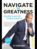 Navigate to Greatness: Getting What You Need to Get to Go Where You Need to Go